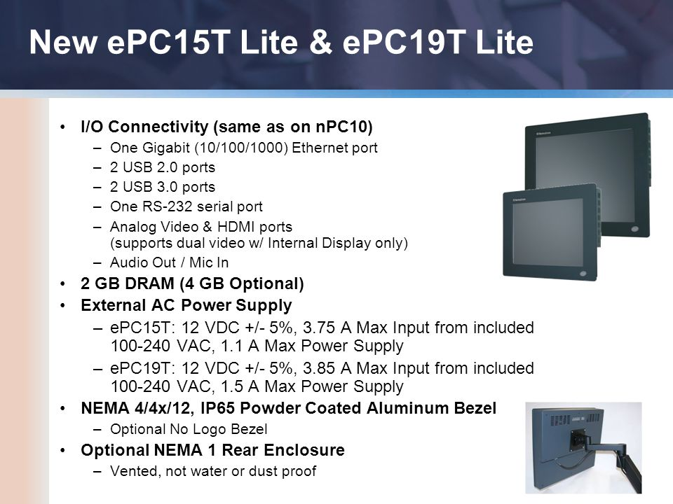 New ePC15T Lite & ePC19T Lite I/O Connectivity (same as on nPC10) –One Gigabit (10/100/1000) Ethernet port –2 USB 2.0 ports –2 USB 3.0 ports –One RS-232 serial port –Analog Video & HDMI ports (supports dual video w/ Internal Display only) –Audio Out / Mic In 2 GB DRAM (4 GB Optional) External AC Power Supply –ePC15T: 12 VDC +/- 5%, 3.75 A Max Input from included 100-240 VAC, 1.1 A Max Power Supply –ePC19T: 12 VDC +/- 5%, 3.85 A Max Input from included 100-240 VAC, 1.5 A Max Power Supply NEMA 4/4x/12, IP65 Powder Coated Aluminum Bezel –Optional No Logo Bezel Optional NEMA 1 Rear Enclosure –Vented, not water or dust proof