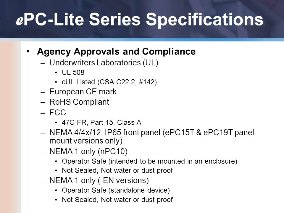 Agency Approvals and Compliance –Underwriters Laboratories (UL) UL 508 cUL Listed (CSA C22.2, #142) –European CE mark –RoHS Compliant –FCC 47C FR, Part 15, Class A –NEMA 4/4x/12, IP65 front panel (ePC15T & ePC19T panel mount versions only) –NEMA 1 only (nPC10) Operator Safe (intended to be mounted in an enclosure) Not Sealed, Not water or dust proof –NEMA 1 only (-EN versions) Operator Safe (standalone device) Not Sealed, Not water or dust proof