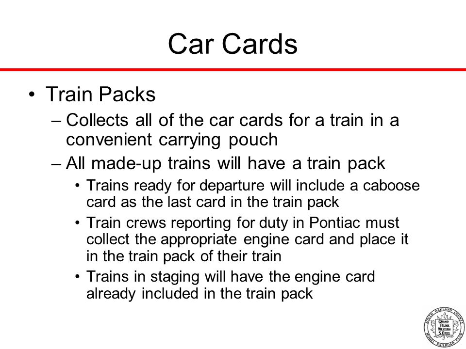 Car Cards Train Packs –Collects all of the car cards for a train in a convenient carrying pouch –All made-up trains will have a train pack Trains ready for departure will include a caboose card as the last card in the train pack Train crews reporting for duty in Pontiac must collect the appropriate engine card and place it in the train pack of their train Trains in staging will have the engine card already included in the train pack