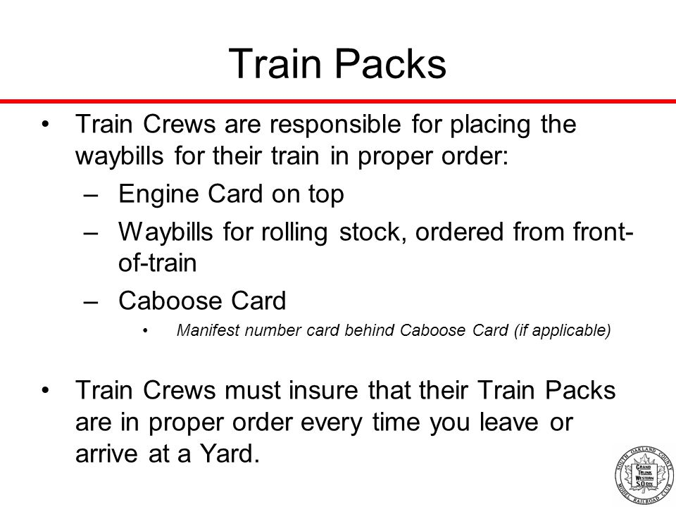 Train Packs Train Crews are responsible for placing the waybills for their train in proper order: –Engine Card on top –Waybills for rolling stock, ordered from front- of-train –Caboose Card Manifest number card behind Caboose Card (if applicable) Train Crews must insure that their Train Packs are in proper order every time you leave or arrive at a Yard.