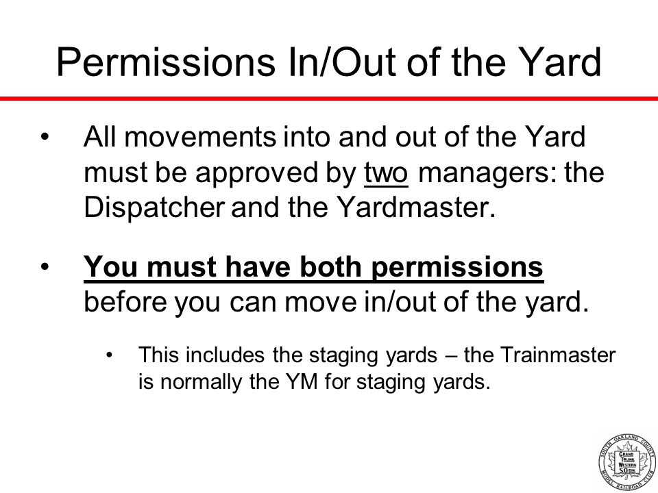 Permissions In/Out of the Yard All movements into and out of the Yard must be approved by two managers: the Dispatcher and the Yardmaster.