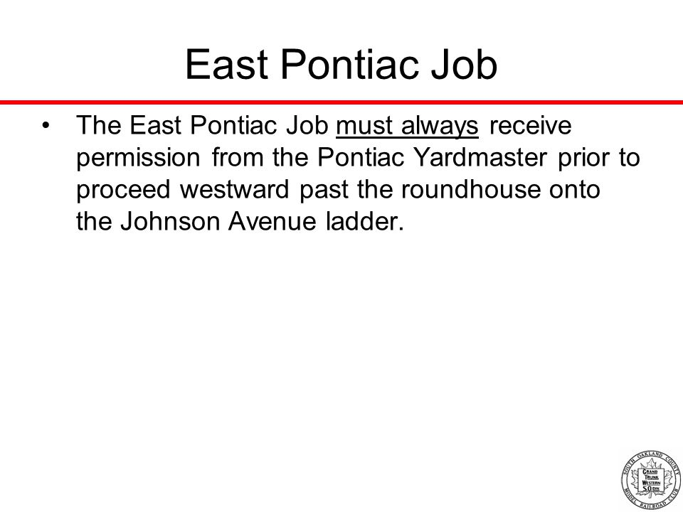 East Pontiac Job The East Pontiac Job must always receive permission from the Pontiac Yardmaster prior to proceed westward past the roundhouse onto the Johnson Avenue ladder.