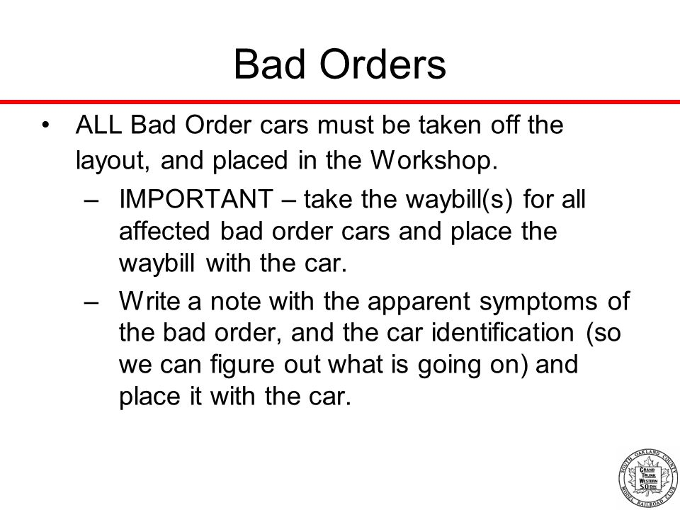 Bad Orders ALL Bad Order cars must be taken off the layout, and placed in the Workshop.