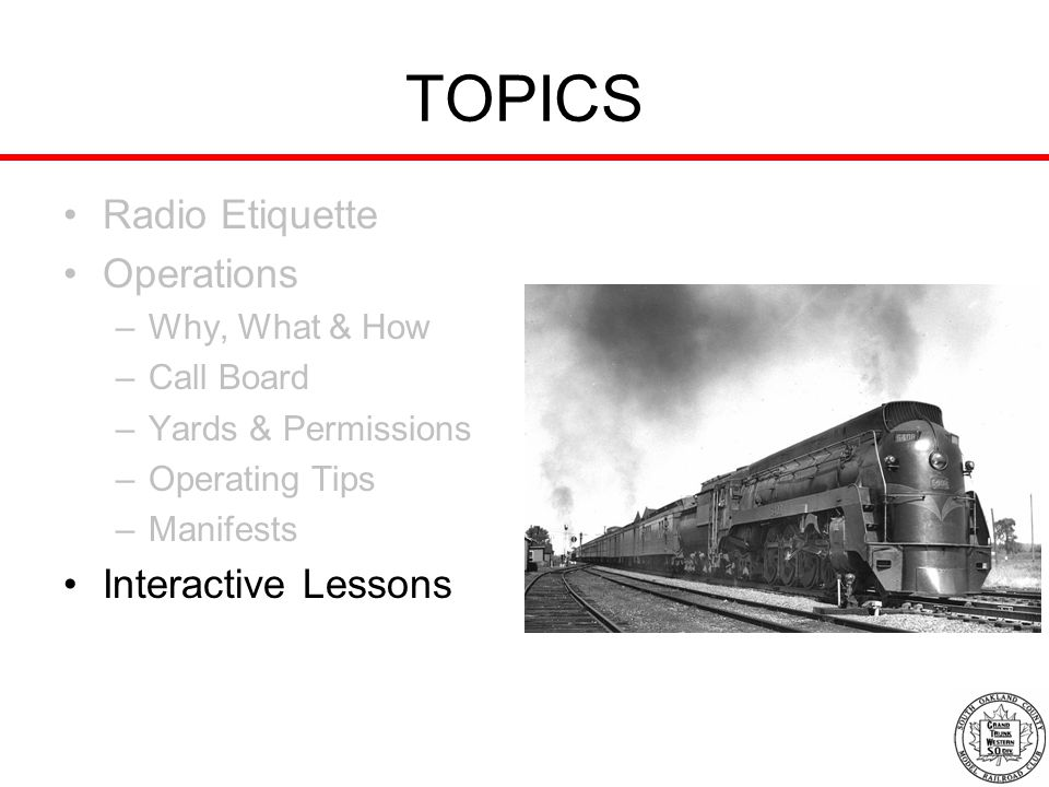 TOPICS Radio Etiquette Operations –Why, What & How –Call Board –Yards & Permissions –Operating Tips –Manifests Interactive Lessons