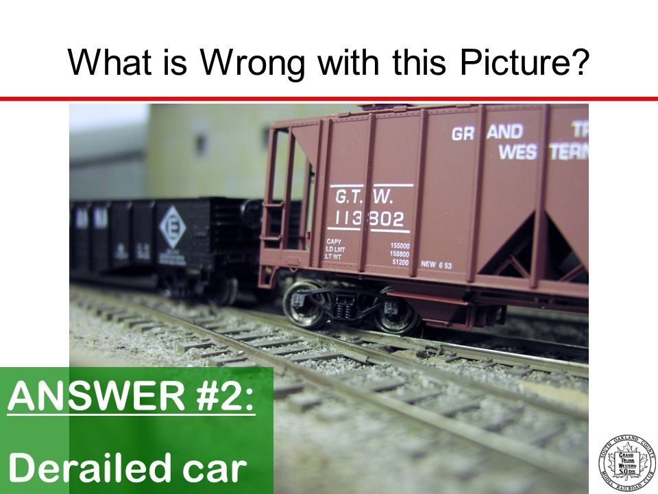 What is Wrong with this Picture? ANSWER #2: Derailed car