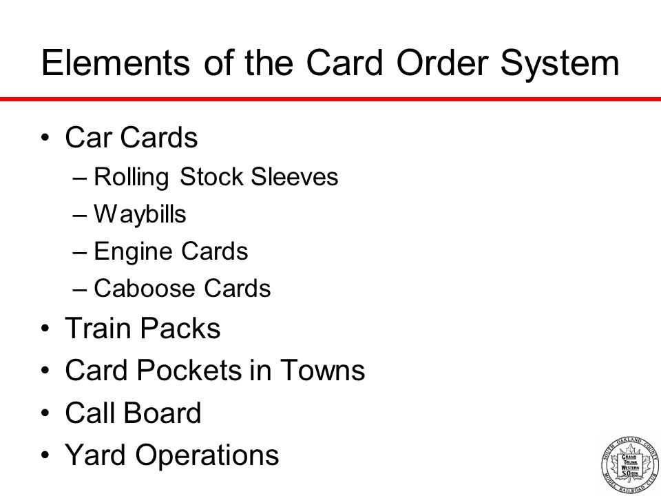 Elements of the Card Order System Car Cards –Rolling Stock Sleeves –Waybills –Engine Cards –Caboose Cards Train Packs Card Pockets in Towns Call Board Yard Operations