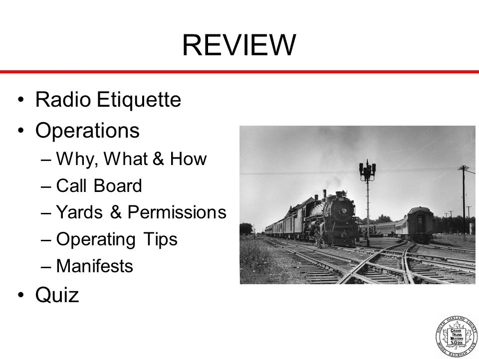 REVIEW Radio Etiquette Operations –Why, What & How –Call Board –Yards & Permissions –Operating Tips –Manifests Quiz