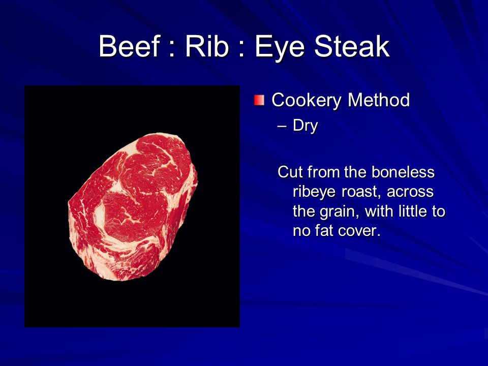 Beef : Rib : Eye Steak Cookery Method –Dry Cut from the boneless ribeye roast, across the grain, with little to no fat cover.