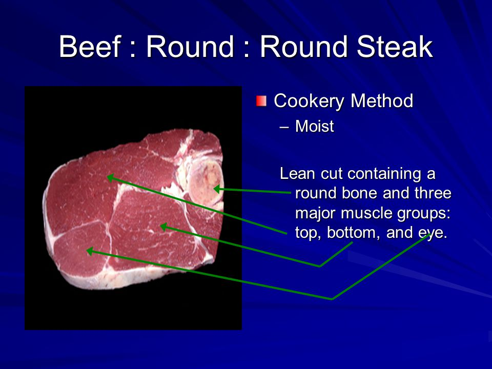Beef : Round : Round Steak Cookery Method –Moist Lean cut containing a round bone and three major muscle groups: top, bottom, and eye.