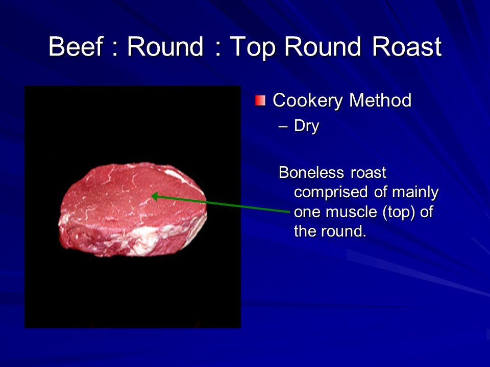 Beef : Round : Top Round Roast Cookery Method –Dry Boneless roast comprised of mainly one muscle (top) of the round.
