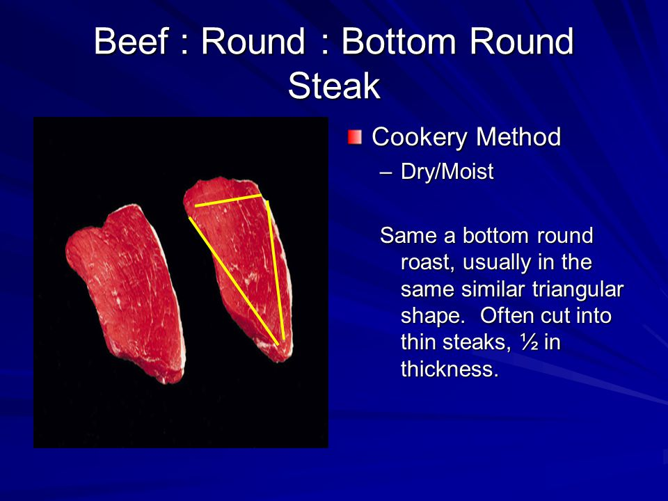 Beef : Round : Bottom Round Steak Cookery Method –Dry/Moist Same a bottom round roast, usually in the same similar triangular shape.