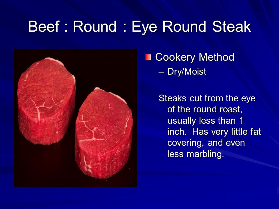 Beef : Round : Eye Round Steak Cookery Method –Dry/Moist Steaks cut from the eye of the round roast, usually less than 1 inch.
