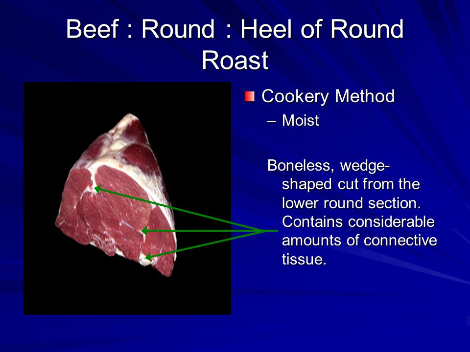 Beef : Round : Heel of Round Roast Cookery Method –Moist Boneless, wedge- shaped cut from the lower round section.