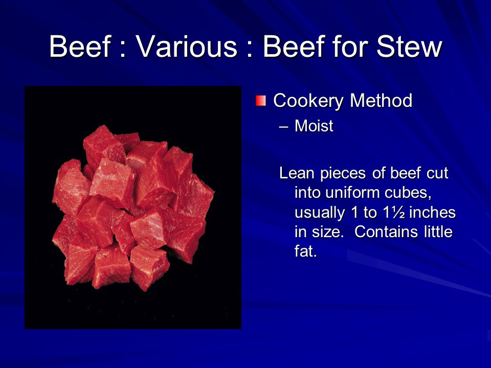 Beef : Various : Beef for Stew Cookery Method –Moist Lean pieces of beef cut into uniform cubes, usually 1 to 1½ inches in size.