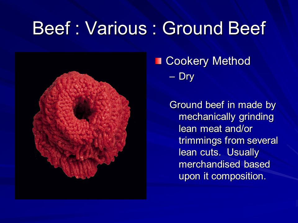 Beef : Various : Ground Beef Cookery Method –Dry Ground beef in made by mechanically grinding lean meat and/or trimmings from several lean cuts.