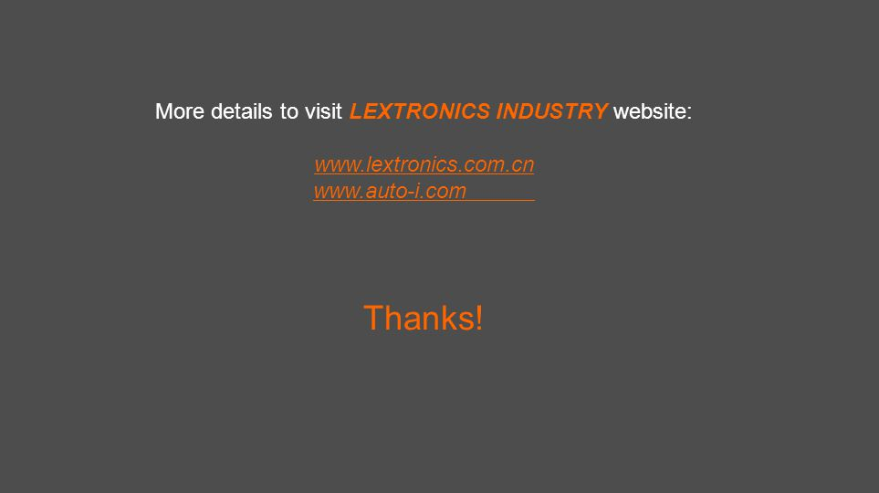 More details to visit LEXTRONICS INDUSTRY website: www.lextronics.com.cn www.auto-i.com Thanks!