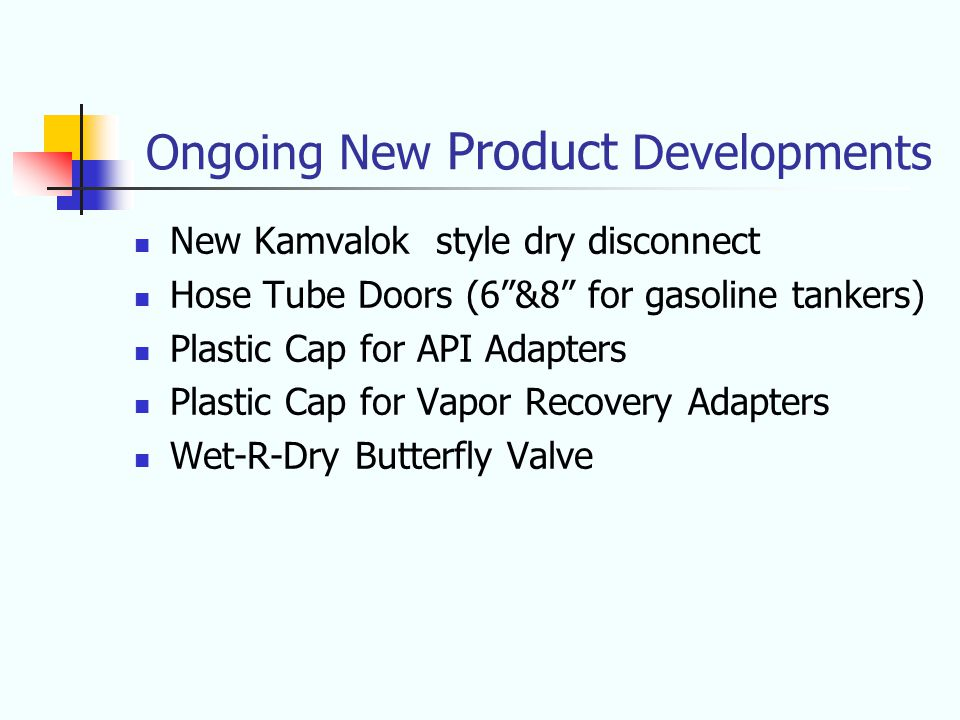 Ongoing New Product Developments New Kamvalok style dry disconnect Hose Tube Doors (6 &8 for gasoline tankers) Plastic Cap for API Adapters Plastic Cap for Vapor Recovery Adapters Wet-R-Dry Butterfly Valve