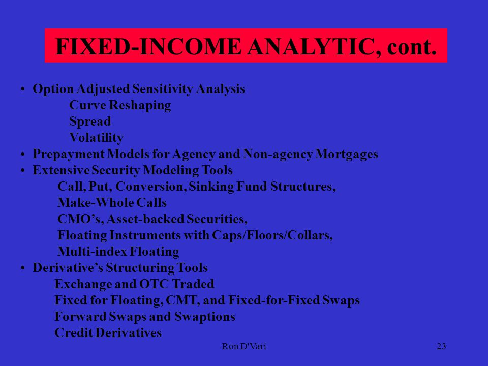 Ron D Vari22 FIXED-INCOME ANALYTIC Accurate Stochastic Interest Rate Term Structure Models  Arbitrage Free One-Factor Models Arbitrage Free Lognormal with Mean Reversion Term Structure of Volatility Stable Forward Curve Efficient and Accurate Implementation  Arbitrage Free Two-Factor Models Term Structure of Volatility Mortgage Passthroughs, CMO's, Special Securities Monte Carlo Simulation  Yield Curve Estimation Methodology (Fitting)  Volatility Forecasting Methodology