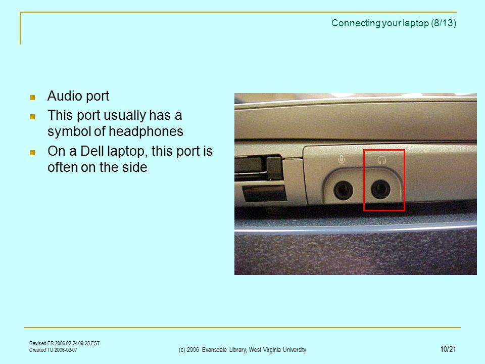 Revised FR 2006-02-24 09:25 EST Created TU 2006-02-07 (c) 2006 Evansdale Library, West Virginia University 10/21 Connecting your laptop (8/13) Audio port This port usually has a symbol of headphones On a Dell laptop, this port is often on the side