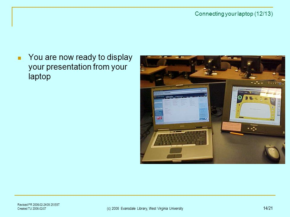 Revised FR 2006-02-24 09:25 EST Created TU 2006-02-07 (c) 2006 Evansdale Library, West Virginia University 14/21 Connecting your laptop (12/13) You are now ready to display your presentation from your laptop