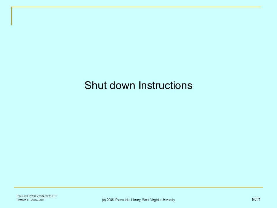 Revised FR 2006-02-24 09:25 EST Created TU 2006-02-07 (c) 2006 Evansdale Library, West Virginia University 16/21 Shut down Instructions
