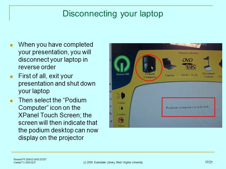 Revised FR 2006-02-24 09:25 EST Created TU 2006-02-07 (c) 2006 Evansdale Library, West Virginia University 17/21 Disconnecting your laptop When you have completed your presentation, you will disconnect your laptop in reverse order First of all, exit your presentation and shut down your laptop Then select the Podium Computer icon on the XPanel Touch Screen; the screen will then indicate that the podium desktop can now display on the projector