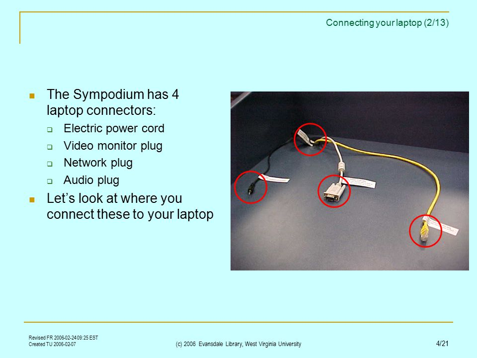 Revised FR 2006-02-24 09:25 EST Created TU 2006-02-07 (c) 2006 Evansdale Library, West Virginia University 4/21 Connecting your laptop (2/13) The Sympodium has 4 laptop connectors:  Electric power cord  Video monitor plug  Network plug  Audio plug Let's look at where you connect these to your laptop