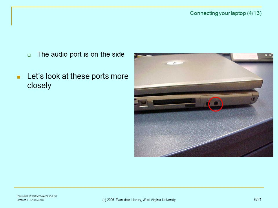 Revised FR 2006-02-24 09:25 EST Created TU 2006-02-07 (c) 2006 Evansdale Library, West Virginia University 6/21 Connecting your laptop (4/13)  The audio port is on the side Let's look at these ports more closely