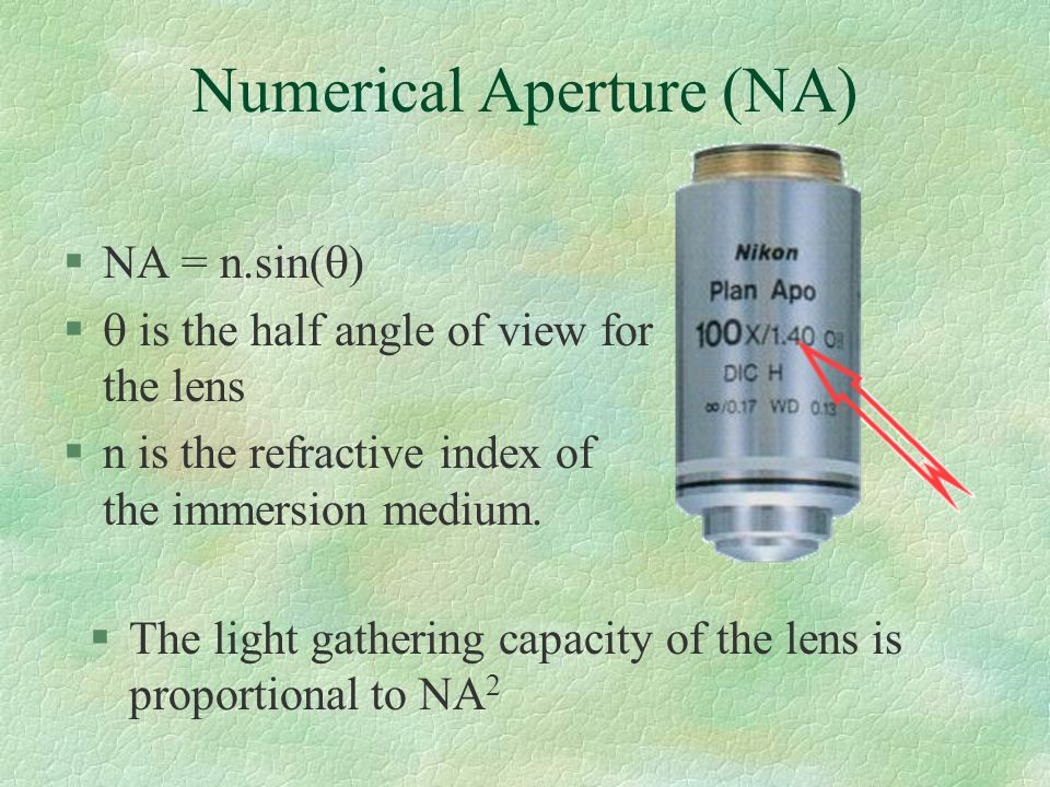 Numerical Aperture (NA) §The light gathering capacity of the lens is proportional to NA 2  NA = n.sin(    is the half angle of view for the lens §n is the refractive index of the immersion medium.