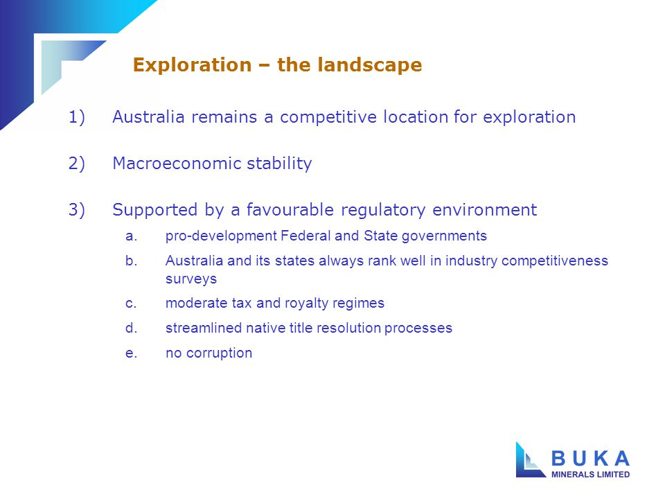 1)Australia remains a competitive location for exploration 2)Macroeconomic stability 3)Supported by a favourable regulatory environment a.pro-development Federal and State governments b.Australia and its states always rank well in industry competitiveness surveys c.moderate tax and royalty regimes d.streamlined native title resolution processes e.no corruption Exploration – the landscape