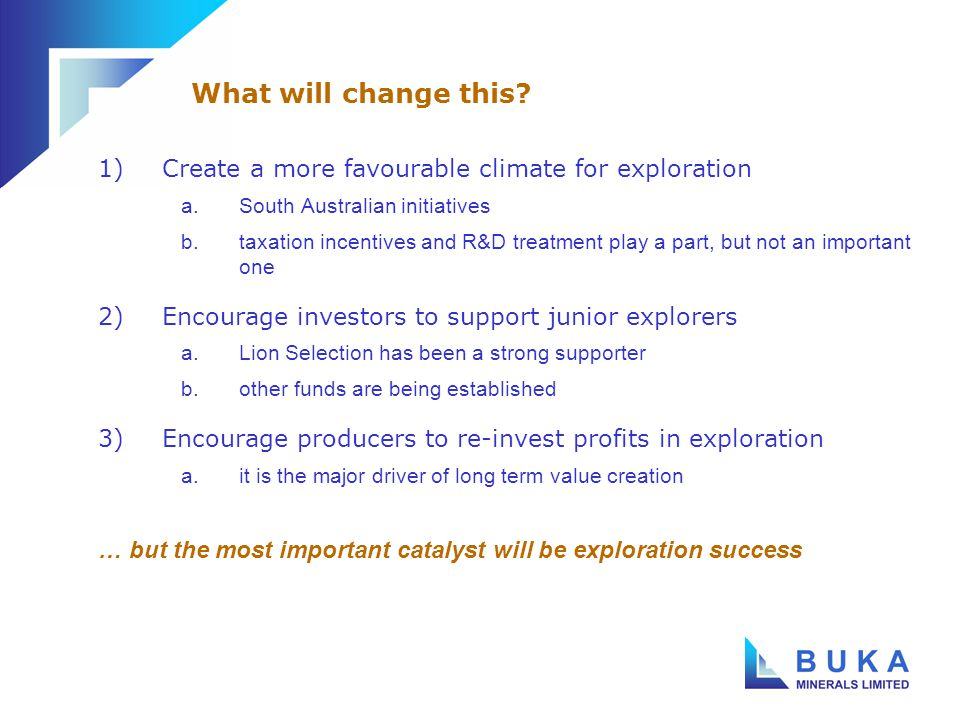 1)Create a more favourable climate for exploration a.South Australian initiatives b.taxation incentives and R&D treatment play a part, but not an important one 2)Encourage investors to support junior explorers a.Lion Selection has been a strong supporter b.other funds are being established 3)Encourage producers to re-invest profits in exploration a.it is the major driver of long term value creation … but the most important catalyst will be exploration success What will change this?