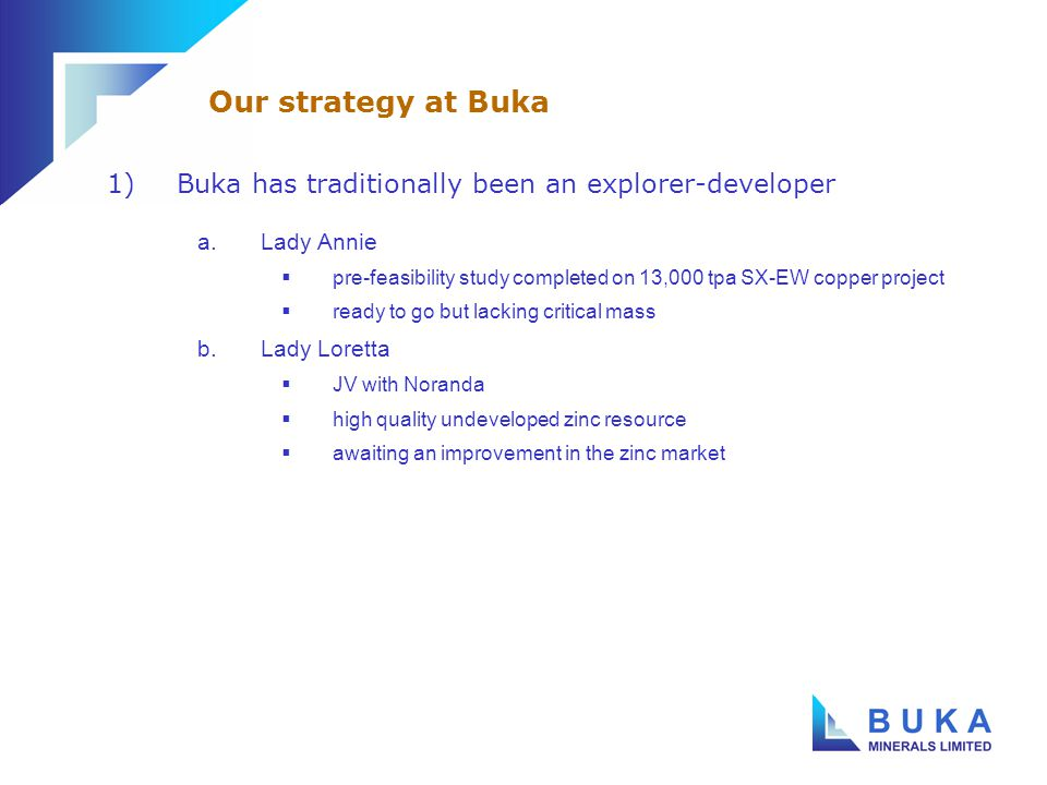 1)Buka has traditionally been an explorer-developer a.Lady Annie  pre-feasibility study completed on 13,000 tpa SX-EW copper project  ready to go but lacking critical mass b.Lady Loretta  JV with Noranda  high quality undeveloped zinc resource  awaiting an improvement in the zinc market Our strategy at Buka