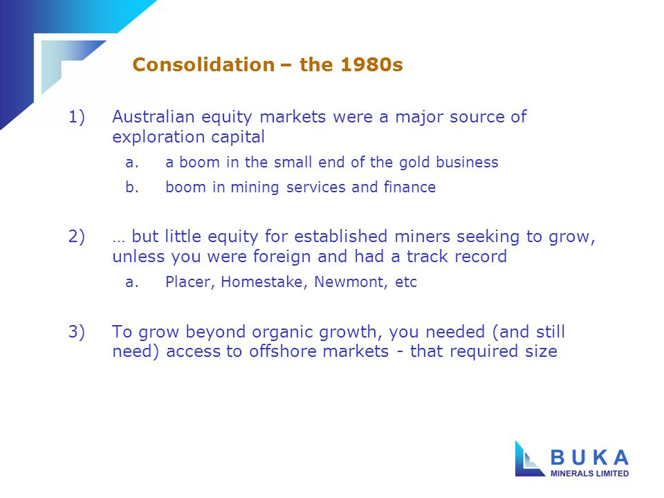 1)Australian equity markets were a major source of exploration capital a.a boom in the small end of the gold business b.boom in mining services and finance 2)… but little equity for established miners seeking to grow, unless you were foreign and had a track record a.Placer, Homestake, Newmont, etc 3)To grow beyond organic growth, you needed (and still need) access to offshore markets - that required size Consolidation – the 1980s