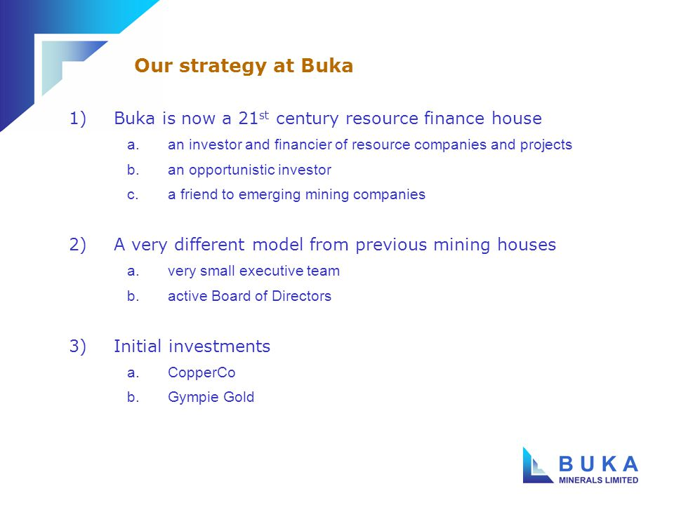 1)Buka is now a 21 st century resource finance house a.an investor and financier of resource companies and projects b.an opportunistic investor c.a friend to emerging mining companies 2)A very different model from previous mining houses a.very small executive team b.active Board of Directors 3)Initial investments a.CopperCo b.Gympie Gold Our strategy at Buka