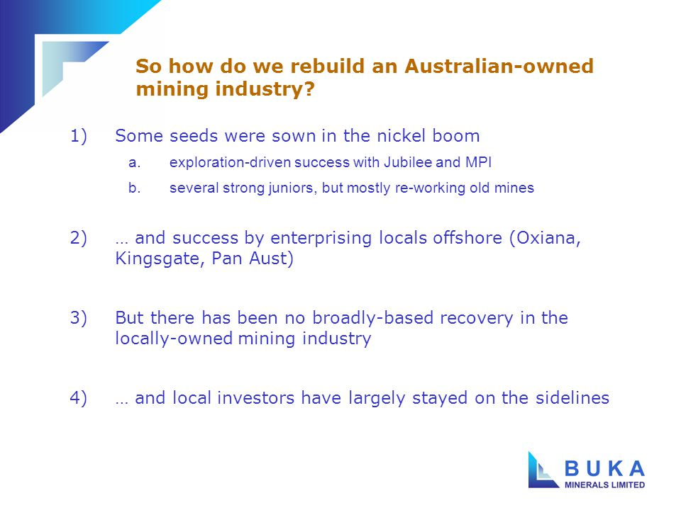 1)Some seeds were sown in the nickel boom a.exploration-driven success with Jubilee and MPI b.several strong juniors, but mostly re-working old mines 2)… and success by enterprising locals offshore (Oxiana, Kingsgate, Pan Aust) 3)But there has been no broadly-based recovery in the locally-owned mining industry 4)… and local investors have largely stayed on the sidelines So how do we rebuild an Australian-owned mining industry?