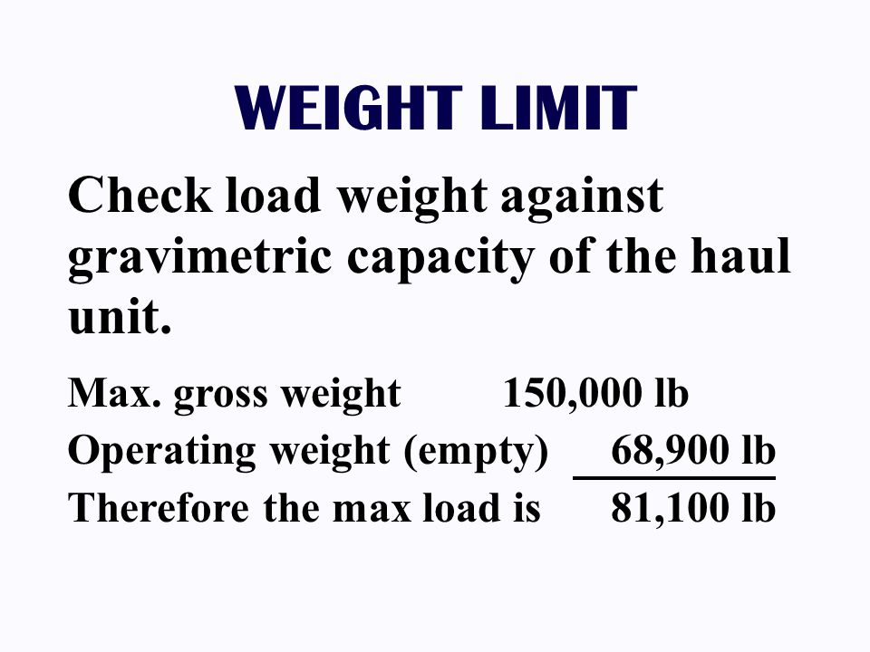 WEIGHT LIMIT Check load weight against gravimetric capacity of the haul unit. Max. gross weight 150,000 lb Operating weight (empty) 68,900 lb Therefor