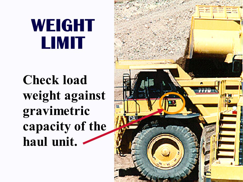 WEIGHT LIMIT Check load weight against gravimetric capacity of the haul unit.