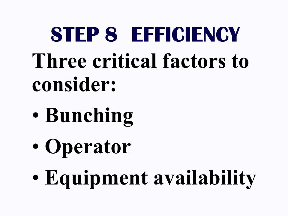 STEP 8 EFFICIENCY Three critical factors to consider: Bunching Operator Equipment availability