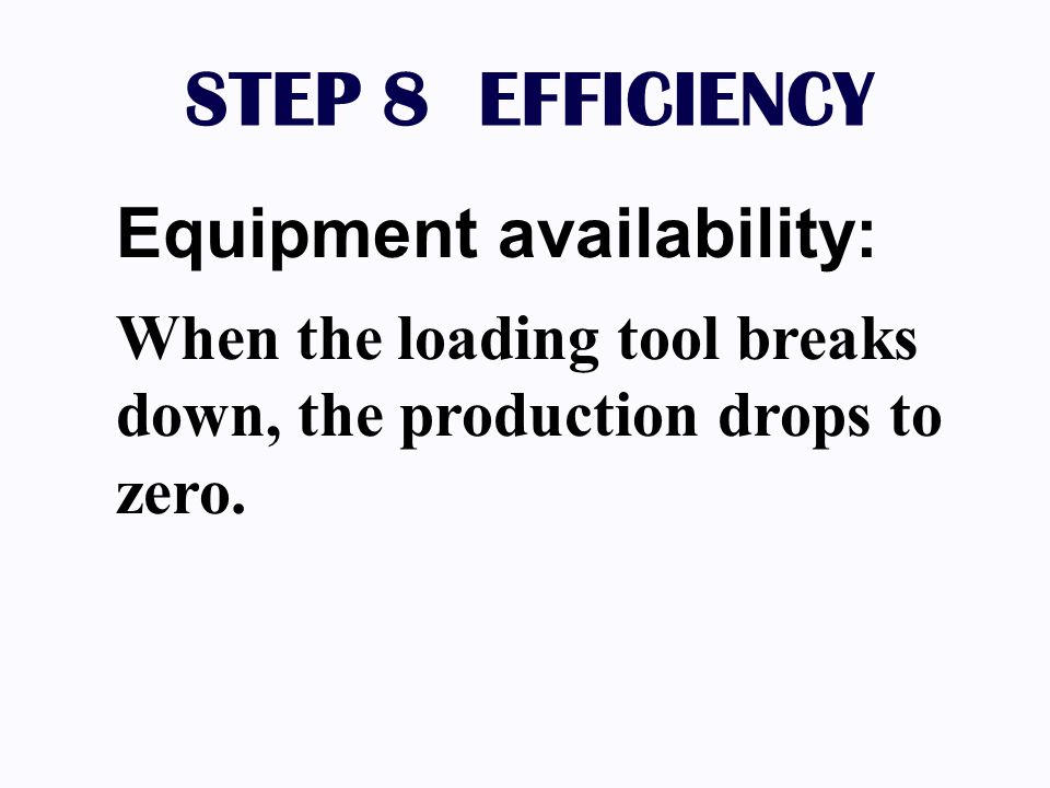 STEP 8 EFFICIENCY Equipment availability: When the loading tool breaks down, the production drops to zero.