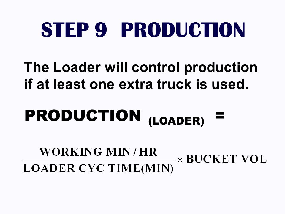 STEP 9 PRODUCTION The Loader will control production if at least one extra truck is used. PRODUCTION (LOADER) =