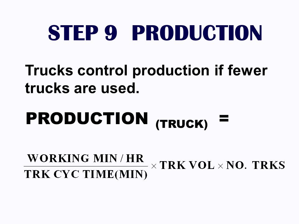 STEP 9 PRODUCTION Trucks control production if fewer trucks are used. PRODUCTION (TRUCK) =