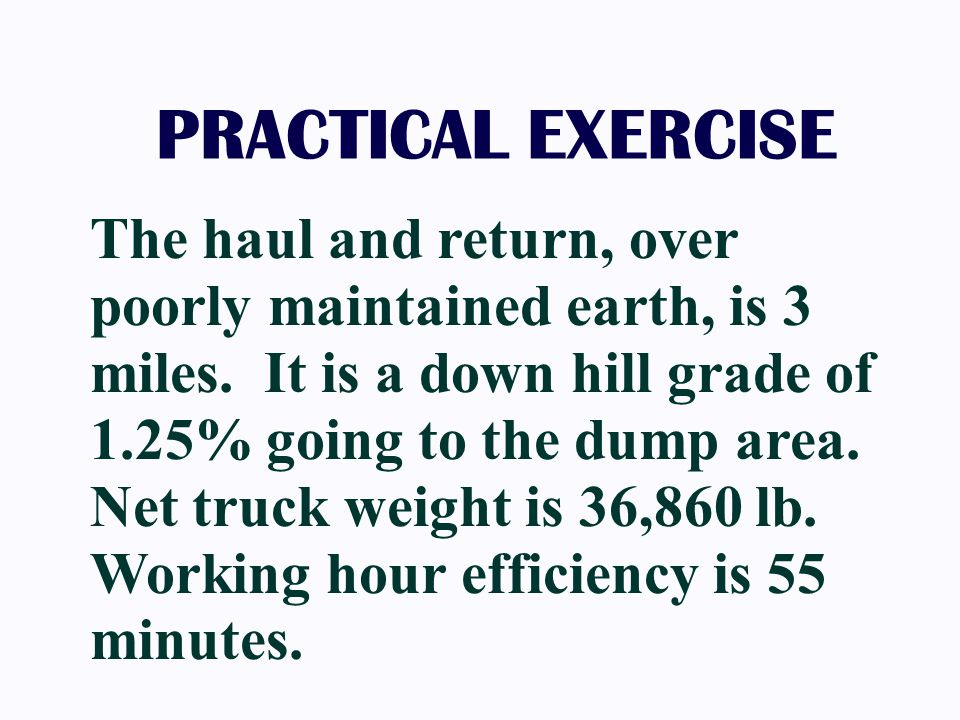 The haul and return, over poorly maintained earth, is 3 miles. It is a down hill grade of 1.25% going to the dump area. Net truck weight is 36,860 lb.