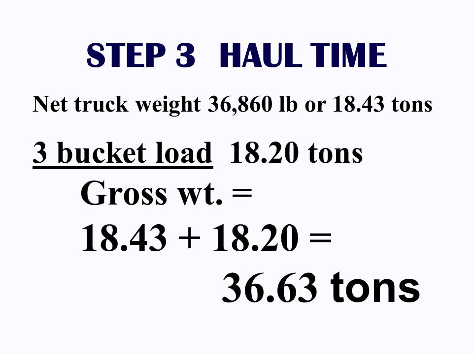 STEP 3 HAUL TIME Net truck weight 36,860 lb or 18.43 tons 3 bucket load 18.20 tons Gross wt. = 18.43 + 18.20 = 36.63 tons