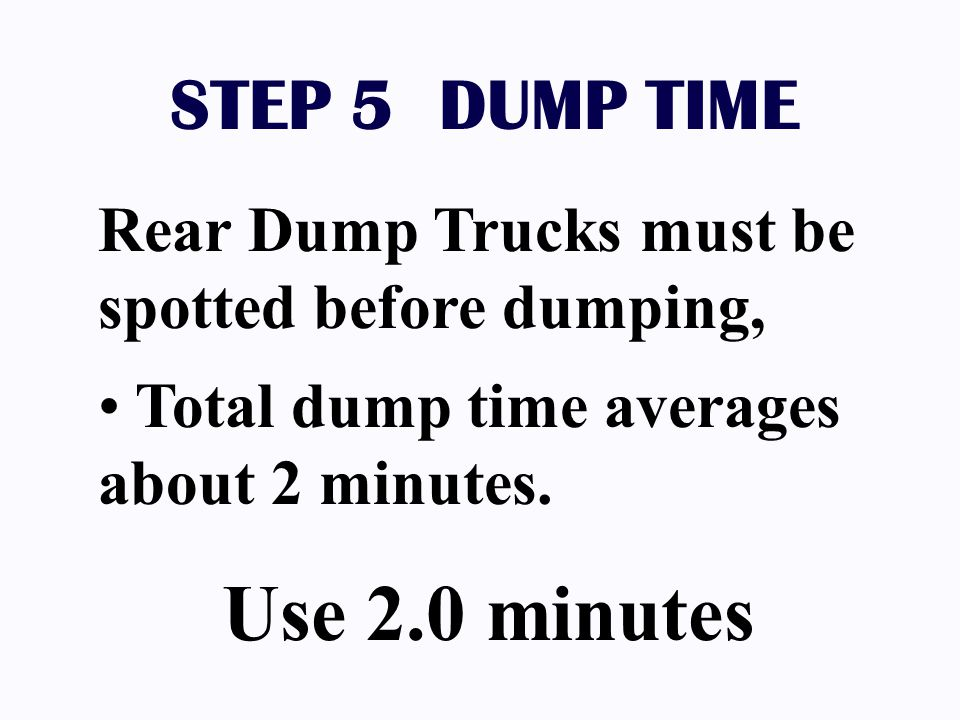STEP 5 DUMP TIME Rear Dump Trucks must be spotted before dumping, Total dump time averages about 2 minutes. Use 2.0 minutes