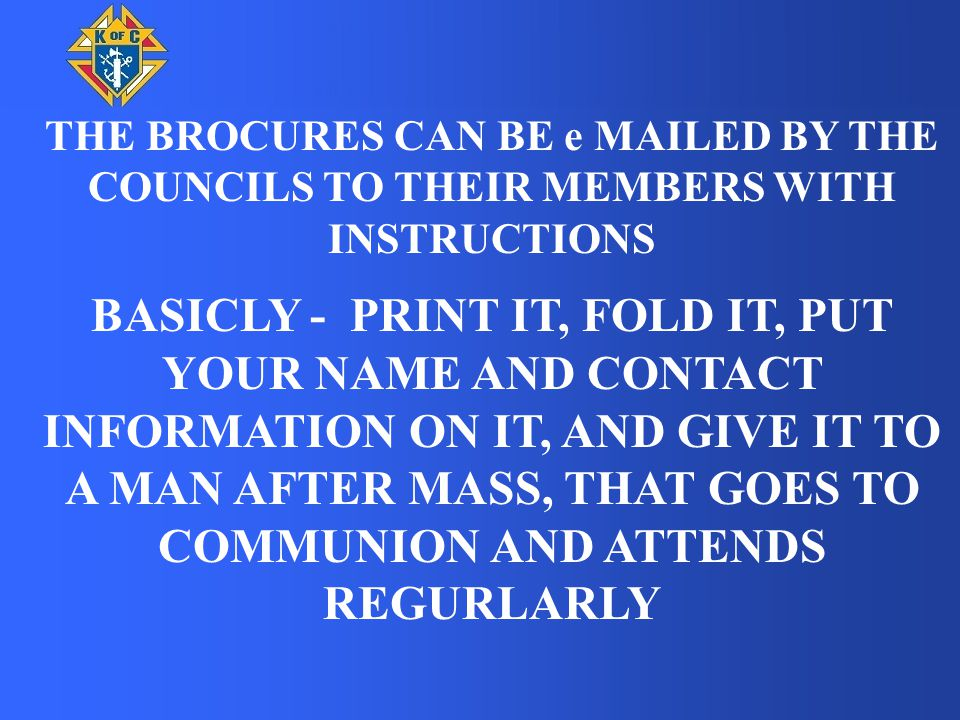 THE BROCURES CAN BE e MAILED BY THE COUNCILS TO THEIR MEMBERS WITH INSTRUCTIONS BASICLY - PRINT IT, FOLD IT, PUT YOUR NAME AND CONTACT INFORMATION ON IT, AND GIVE IT TO A MAN AFTER MASS, THAT GOES TO COMMUNION AND ATTENDS REGURLARLY