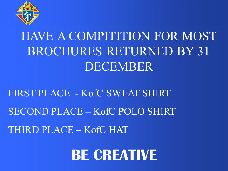 HAVE A COMPITITION FOR MOST BROCHURES RETURNED BY 31 DECEMBER FIRST PLACE - KofC SWEAT SHIRT SECOND PLACE – KofC POLO SHIRT THIRD PLACE – KofC HAT BE CREATIVE