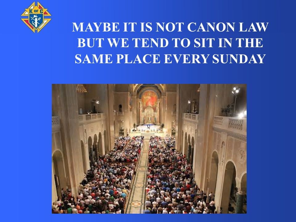 MAYBE IT IS NOT CANON LAW BUT WE TEND TO SIT IN THE SAME PLACE EVERY SUNDAY