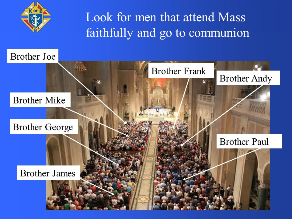 Brother Joe Brother Mike Brother Andy Brother George Brother Paul Brother James Brother Frank Look for men that attend Mass faithfully and go to communion