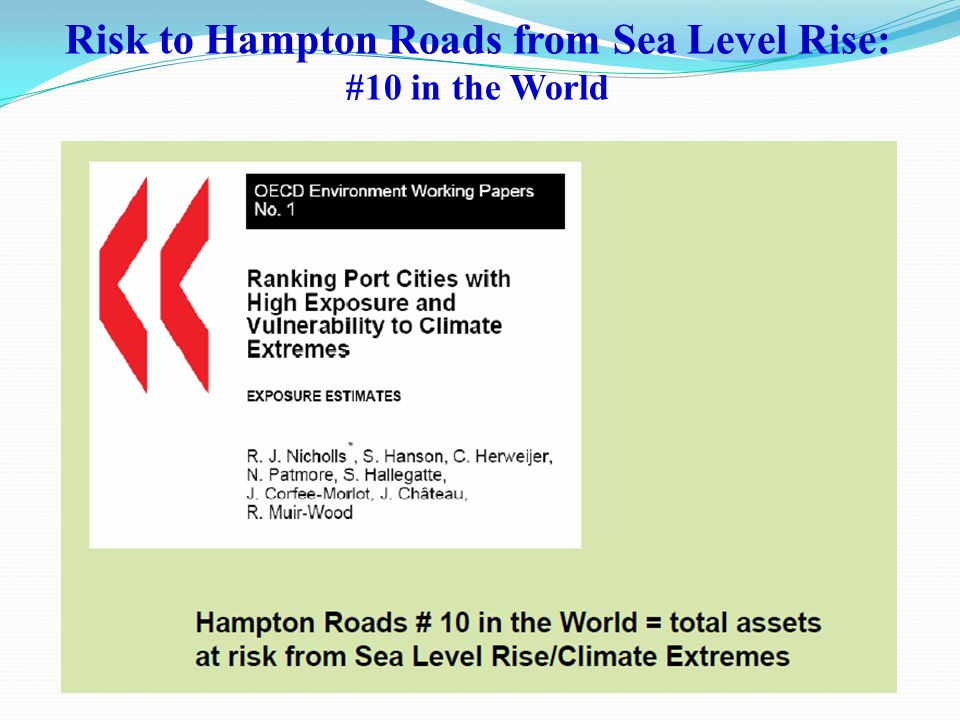 Climate Change in Coastal Virginia Air and Water Temperature Sea Level Rise Unstable Weather Patterns By 2080~2100 Air temperature increase of about 3.6° F, range of 2.5° F to 5.3° F Variability in precipitation patterns Frequency of extreme weather events Intensity of extreme weather events By 2100: About 1 m, range 0.7 to 1.6 m (About 3'4 , range 2 4 to 5 3 )
