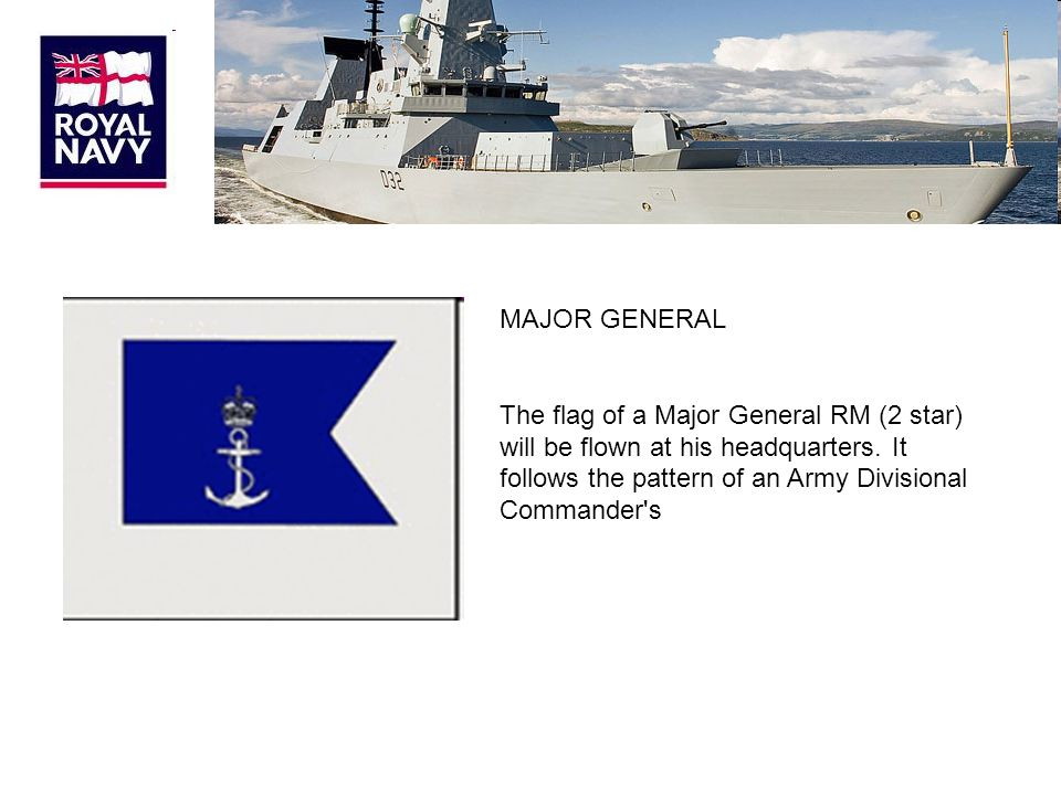 MAJOR GENERAL The flag of a Major General RM (2 star) will be flown at his headquarters.